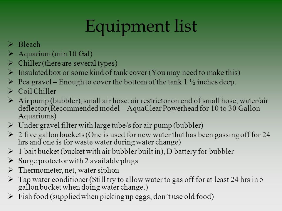 Equipment list  Bleach  Aquarium (min 10 Gal)  Chiller (there are several types)  Insulated box or some kind of tank cover (You may need to make this)  Pea gravel – Enough to cover the bottom of the tank 1 ½ inches deep.