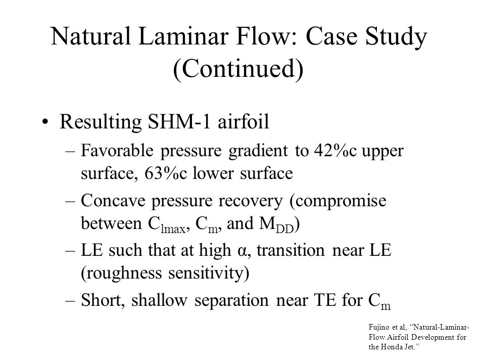 Natural Laminar Flow: Case Study (Continued) Resulting SHM-1 airfoil –Favorable pressure gradient to 42%c upper surface, 63%c lower surface –Concave pressure recovery (compromise between C lmax, C m, and M DD ) –LE such that at high α, transition near LE (roughness sensitivity) –Short, shallow separation near TE for C m Fujino et al, Natural-Laminar- Flow Airfoil Development for the Honda Jet.