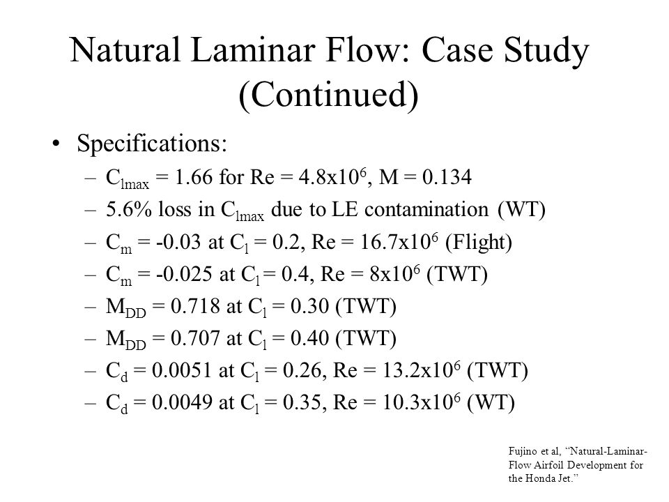Natural Laminar Flow: Case Study (Continued) Specifications: –C lmax = 1.66 for Re = 4.8x10 6, M = 0.134 –5.6% loss in C lmax due to LE contamination (WT) –C m = -0.03 at C l = 0.2, Re = 16.7x10 6 (Flight) –C m = -0.025 at C l = 0.4, Re = 8x10 6 (TWT) –M DD = 0.718 at C l = 0.30 (TWT) –M DD = 0.707 at C l = 0.40 (TWT) –C d = 0.0051 at C l = 0.26, Re = 13.2x10 6 (TWT) –C d = 0.0049 at C l = 0.35, Re = 10.3x10 6 (WT) Fujino et al, Natural-Laminar- Flow Airfoil Development for the Honda Jet.