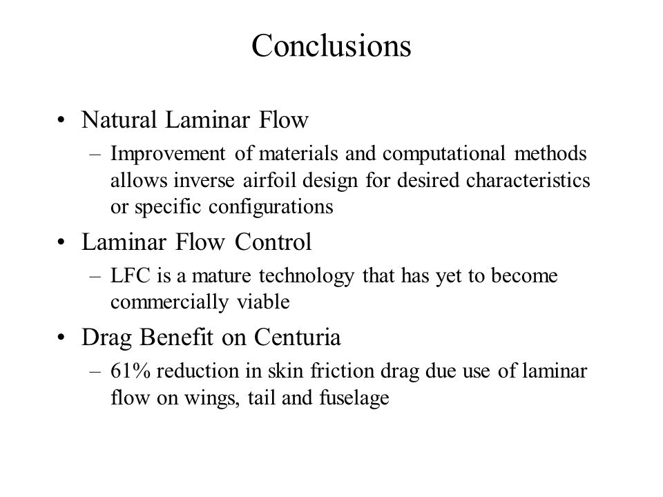 Conclusions Natural Laminar Flow –Improvement of materials and computational methods allows inverse airfoil design for desired characteristics or specific configurations Laminar Flow Control –LFC is a mature technology that has yet to become commercially viable Drag Benefit on Centuria –61% reduction in skin friction drag due use of laminar flow on wings, tail and fuselage