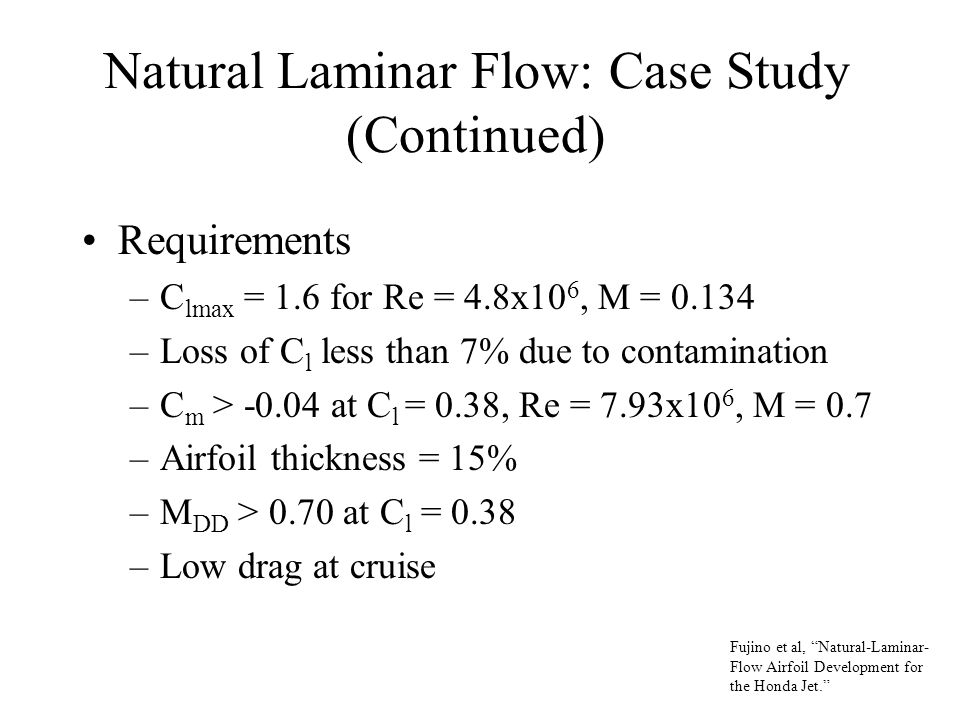 Natural Laminar Flow: Case Study (Continued) Requirements –C lmax = 1.6 for Re = 4.8x10 6, M = 0.134 –Loss of C l less than 7% due to contamination –C m > -0.04 at C l = 0.38, Re = 7.93x10 6, M = 0.7 –Airfoil thickness = 15% –M DD > 0.70 at C l = 0.38 –Low drag at cruise Fujino et al, Natural-Laminar- Flow Airfoil Development for the Honda Jet.