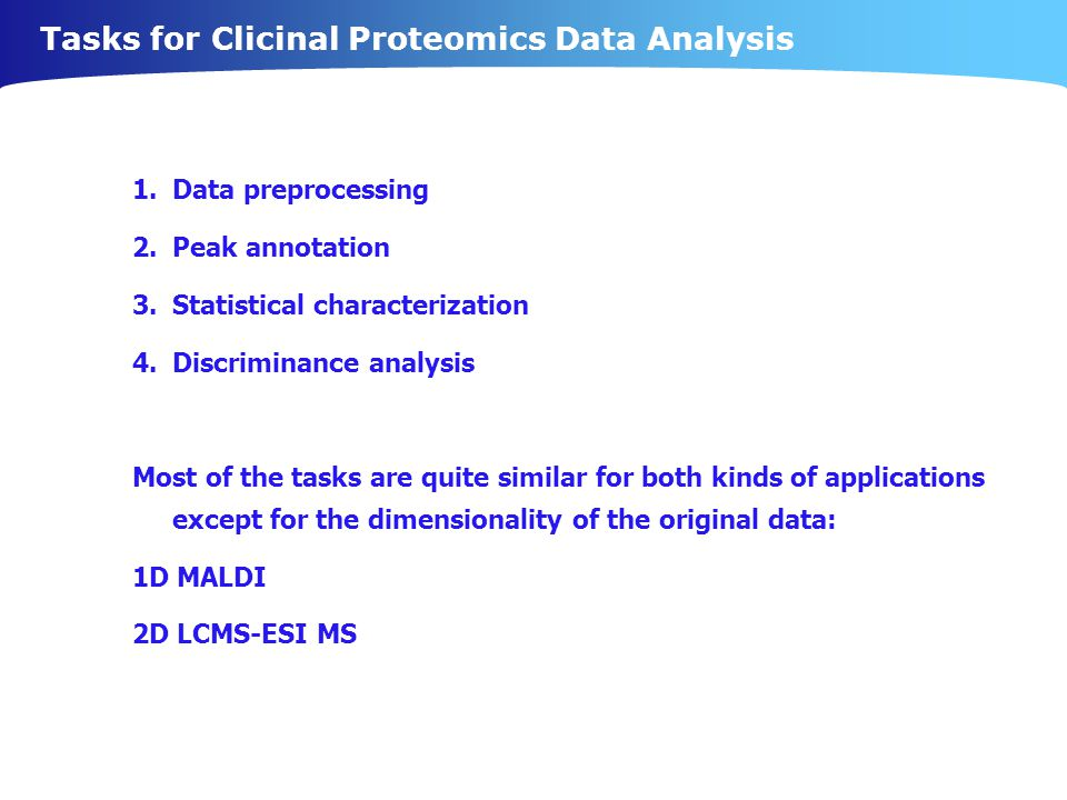 Tasks for Clicinal Proteomics Data Analysis 1.Data preprocessing 2.Peak annotation 3.Statistical characterization 4.Discriminance analysis Most of the tasks are quite similar for both kinds of applications except for the dimensionality of the original data: 1D MALDI 2D LCMS-ESI MS