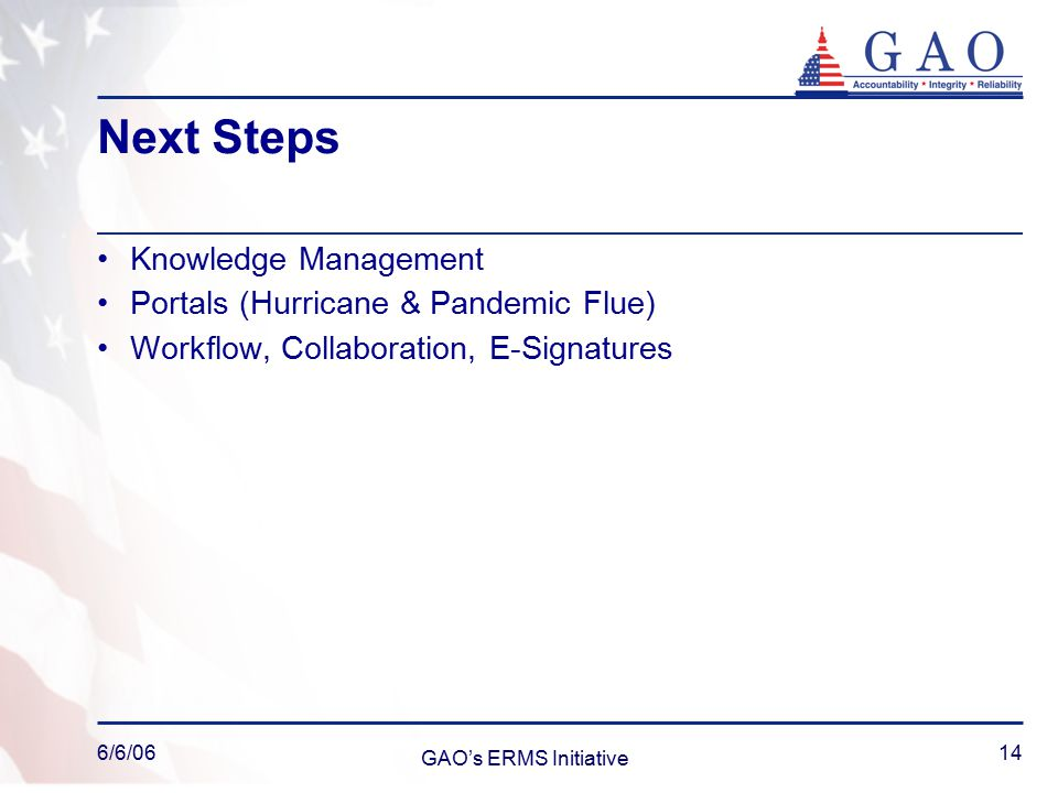 6/6/06 GAO's ERMS Initiative 14 Next Steps Knowledge Management Portals (Hurricane & Pandemic Flue) Workflow, Collaboration, E-Signatures