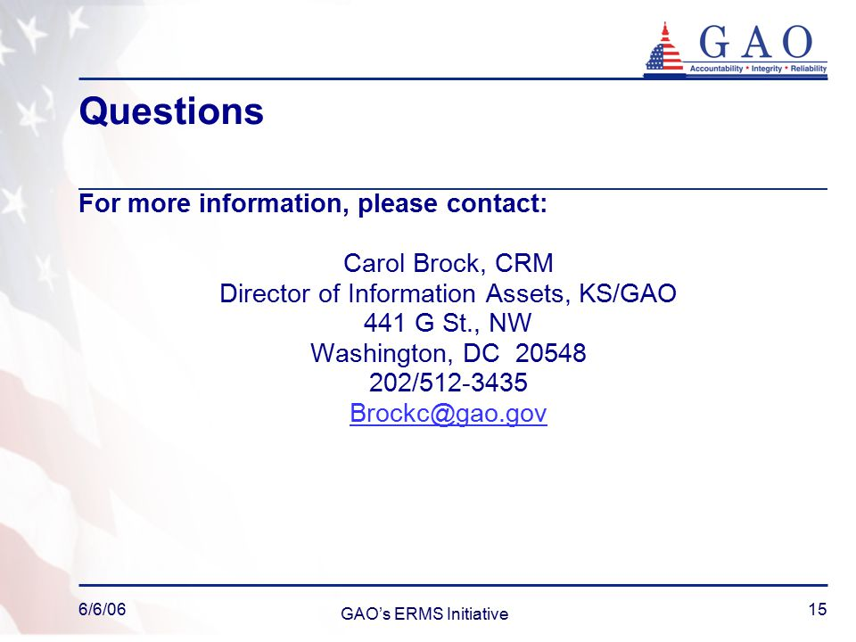 6/6/06 GAO's ERMS Initiative 15 Questions For more information, please contact: Carol Brock, CRM Director of Information Assets, KS/GAO 441 G St., NW Washington, DC 20548 202/512-3435 Brockc@gao.gov