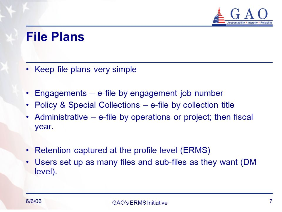 6/6/06 GAO's ERMS Initiative 7 File Plans Keep file plans very simple Engagements – e-file by engagement job number Policy & Special Collections – e-file by collection title Administrative – e-file by operations or project; then fiscal year.