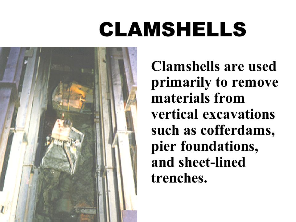 Clamshells are used primarily to remove materials from vertical excavations such as cofferdams, pier foundations, and sheet-lined trenches.