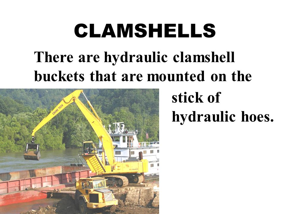 There are hydraulic clamshell buckets that are mounted on the stick of hydraulic hoes.
