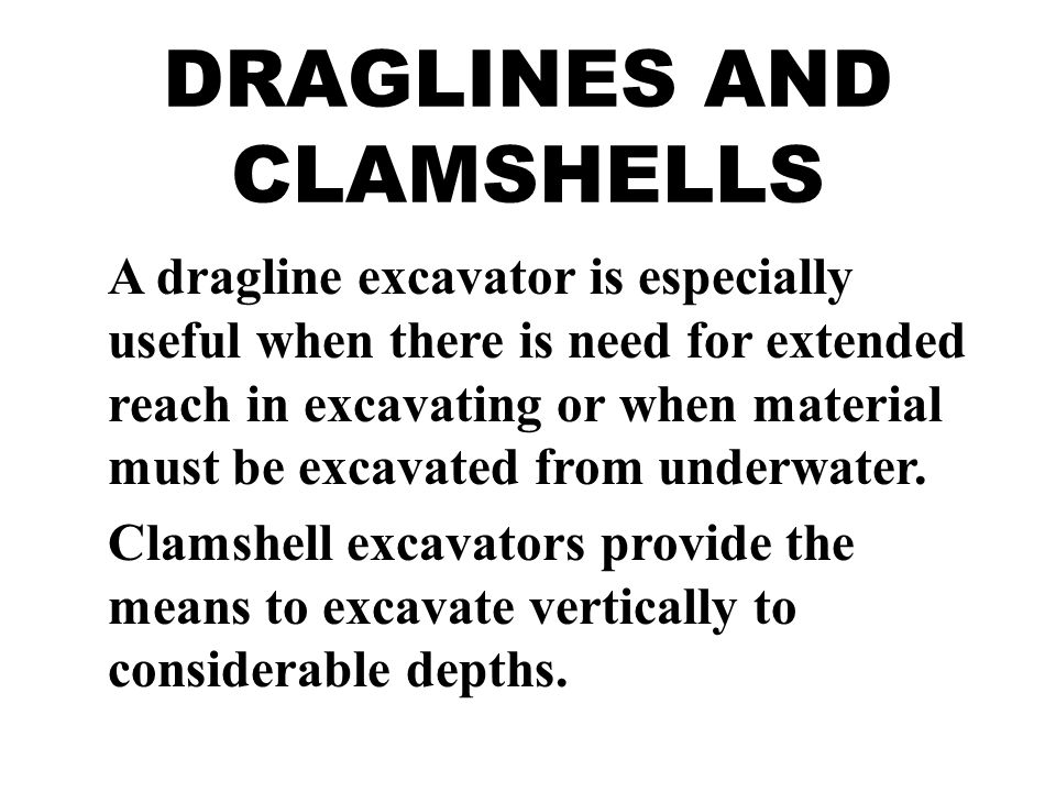 DRAGLINES AND CLAMSHELLS A dragline excavator is especially useful when there is need for extended reach in excavating or when material must be excavated from underwater.