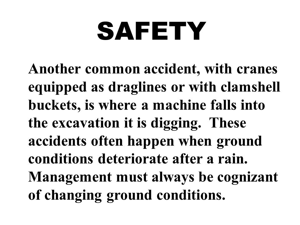 SAFETY Another common accident, with cranes equipped as draglines or with clamshell buckets, is where a machine falls into the excavation it is digging.