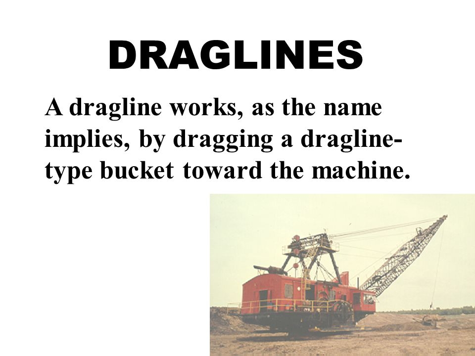 A dragline works, as the name implies, by dragging a dragline- type bucket toward the machine.