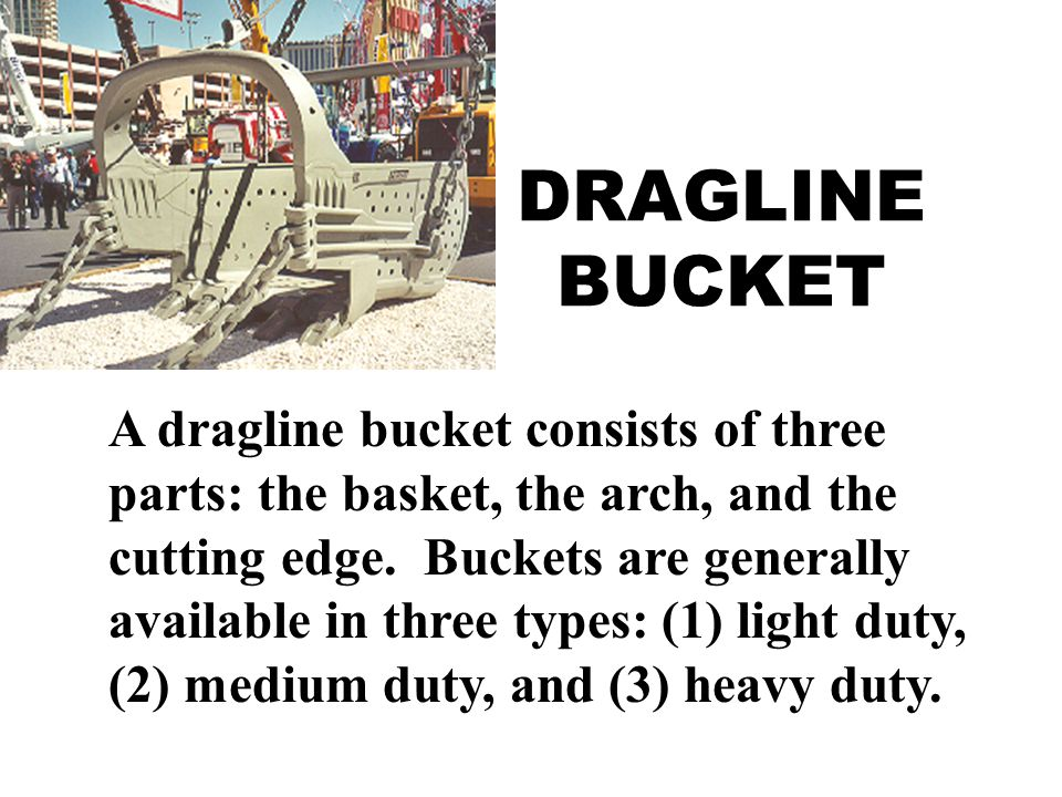 DRAGLINE BUCKET A dragline bucket consists of three parts: the basket, the arch, and the cutting edge.