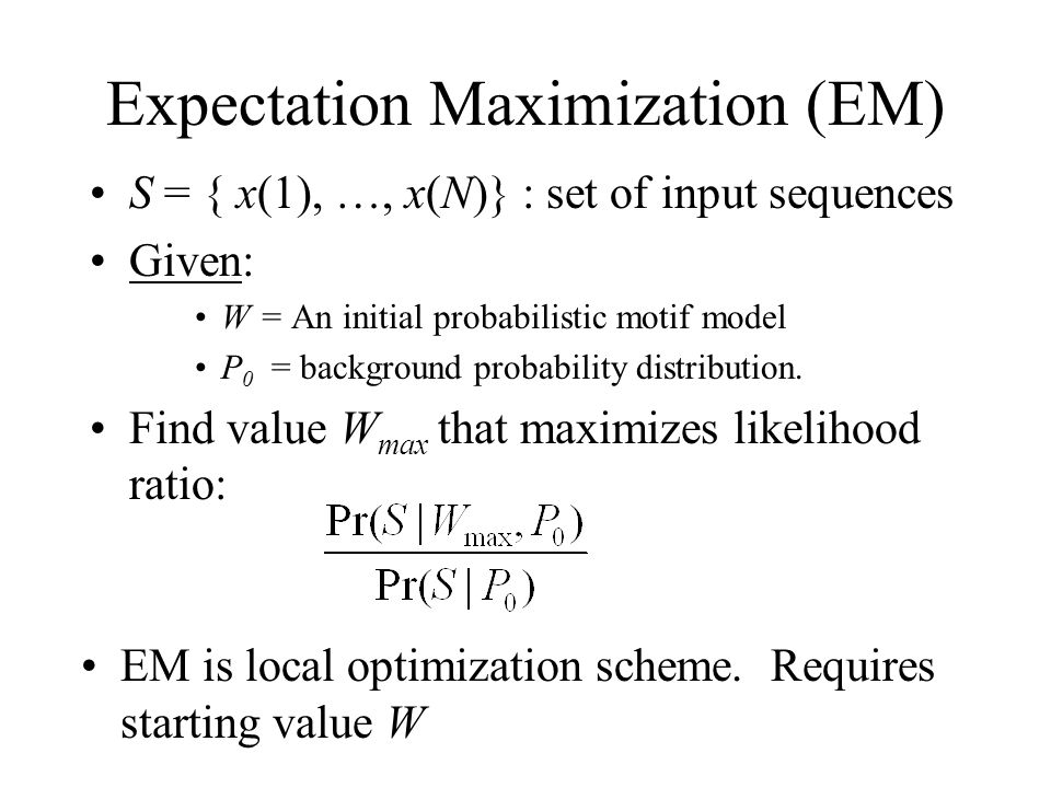 Expectation Maximization (EM) S = { x(1), …, x(N)} : set of input sequences Given: W = An initial probabilistic motif model P 0 = background probability distribution.
