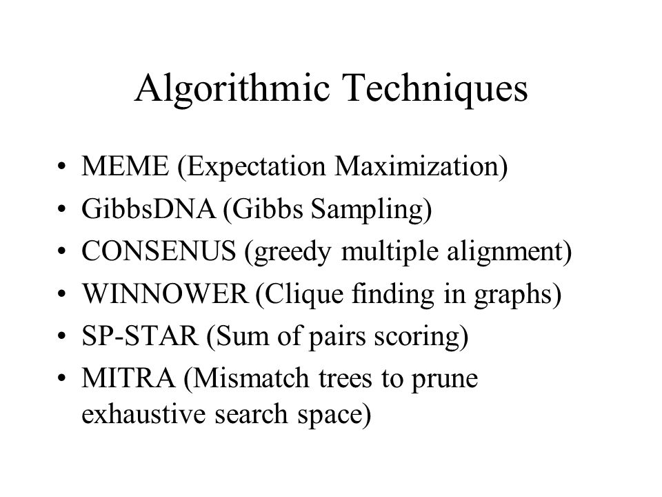 Algorithmic Techniques MEME (Expectation Maximization) GibbsDNA (Gibbs Sampling) CONSENUS (greedy multiple alignment) WINNOWER (Clique finding in graphs) SP-STAR (Sum of pairs scoring) MITRA (Mismatch trees to prune exhaustive search space)