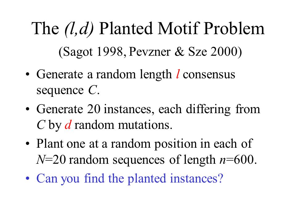 The (l,d) Planted Motif Problem (Sagot 1998, Pevzner & Sze 2000) Generate a random length l consensus sequence C.