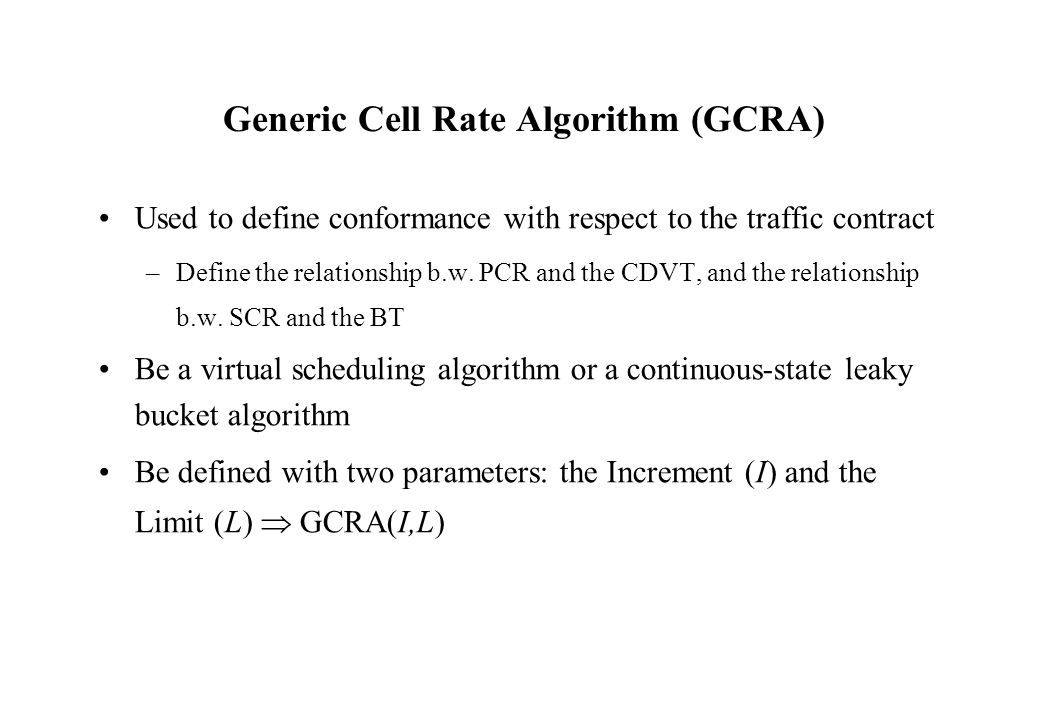 Generic Cell Rate Algorithm (GCRA) Used to define conformance with respect to the traffic contract –Define the relationship b.w.