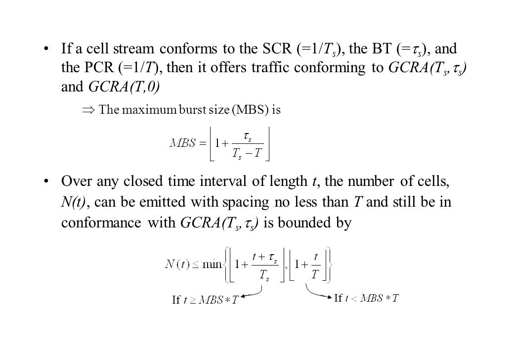 If a cell stream conforms to the SCR (=1/T s ), the BT (=  s ), and the PCR (=1/T), then it offers traffic conforming to GCRA(T s,  s ) and GCRA(T,0)  The maximum burst size (MBS) is Over any closed time interval of length t, the number of cells, N(t), can be emitted with spacing no less than T and still be in conformance with GCRA(T s,  s ) is bounded by