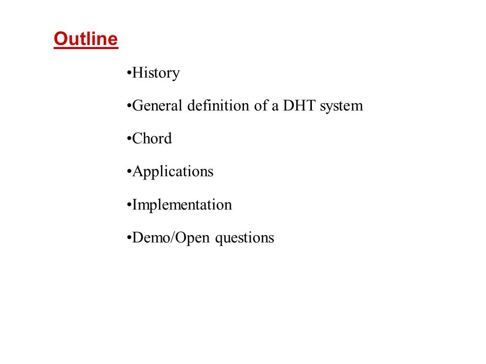 Outline History General definition of a DHT system Chord Applications Implementation Demo/Open questions