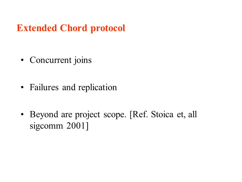 Extended Chord protocol Concurrent joins Failures and replication Beyond are project scope.