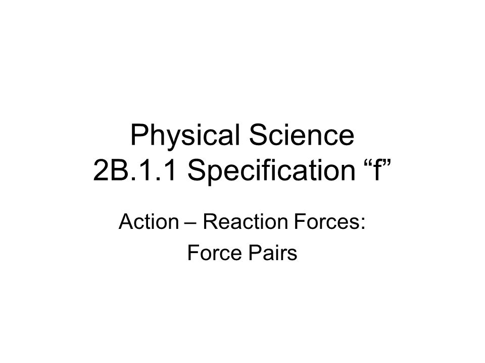 """Physical Science 2B.1.1 Specification """"f"""" Action – Reaction Forces: Force Pairs"""