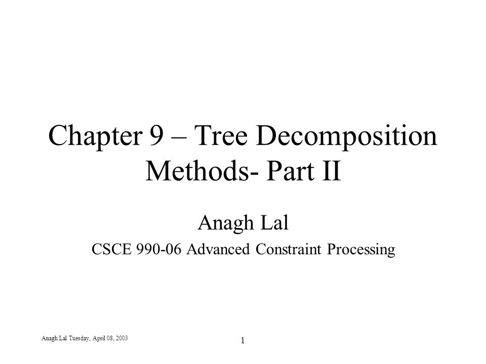Anagh Lal Tuesday, April 08, 2003 1 Chapter 9 – Tree Decomposition Methods- Part II Anagh Lal CSCE 990-06 Advanced Constraint Processing
