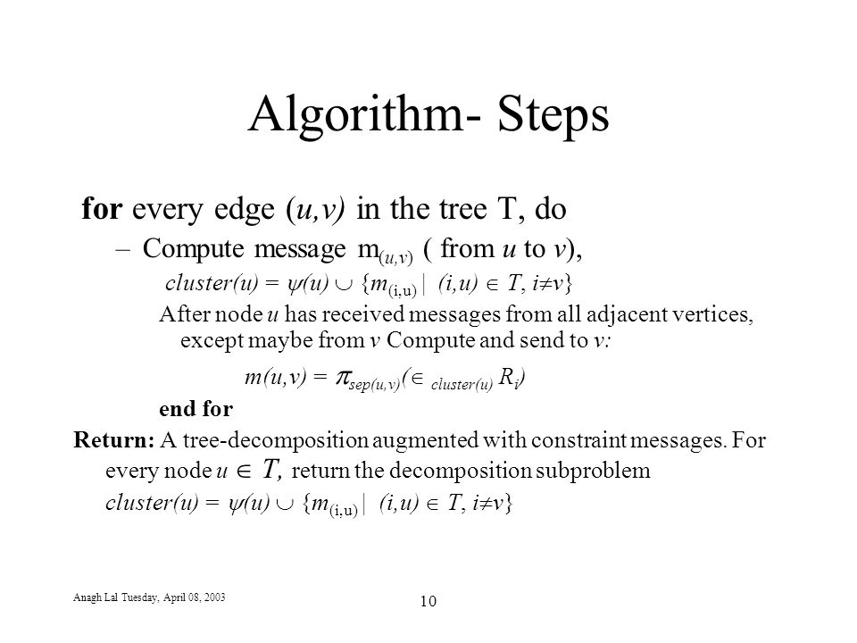 Anagh Lal Tuesday, April 08, 2003 10 Algorithm- Steps for every edge (u,v) in the tree T, do –Compute message m (u,v) ( from u to v), cluster(u) =  (