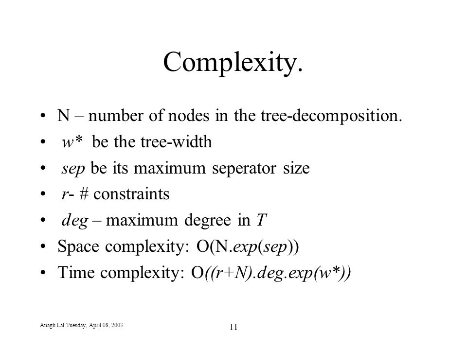 Anagh Lal Tuesday, April 08, 2003 11 Complexity. N – number of nodes in the tree-decomposition.