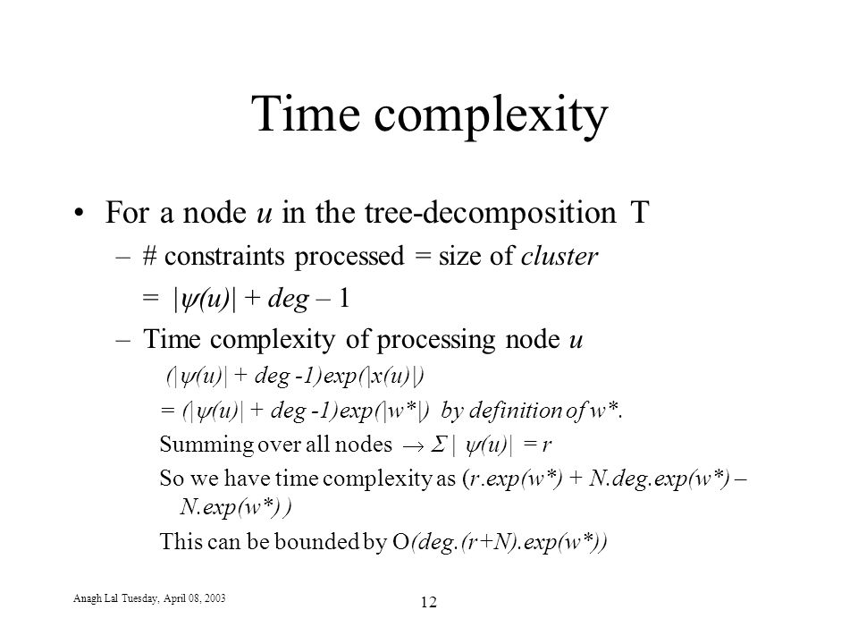 Anagh Lal Tuesday, April 08, 2003 12 Time complexity For a node u in the tree-decomposition T –# constraints processed = size of cluster = |  (u)| + deg – 1 –Time complexity of processing node u (|  (u)| + deg -1)exp(|x(u)|) = (|  (u)| + deg -1)exp(|w*|) by definition of w*.