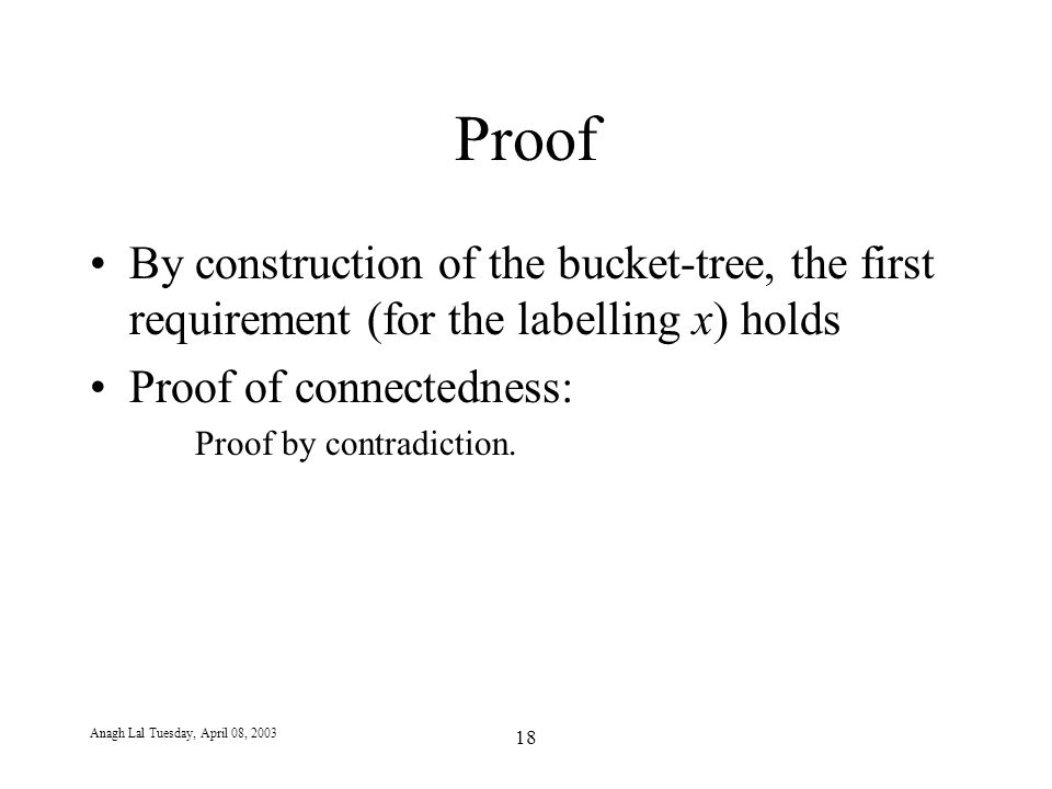 Anagh Lal Tuesday, April 08, 2003 18 Proof By construction of the bucket-tree, the first requirement (for the labelling x) holds Proof of connectedness: Proof by contradiction.