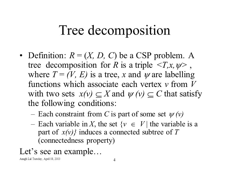 Anagh Lal Tuesday, April 08, 2003 4 Tree decomposition Definition: R = (X, D, C) be a CSP problem.