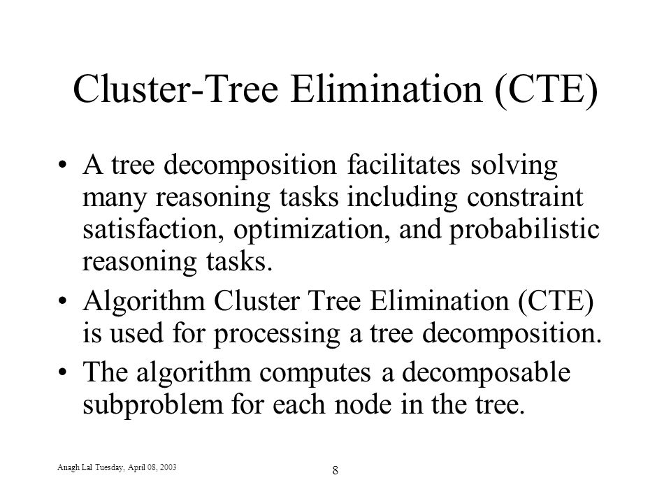 Anagh Lal Tuesday, April 08, 2003 8 Cluster-Tree Elimination (CTE) A tree decomposition facilitates solving many reasoning tasks including constraint satisfaction, optimization, and probabilistic reasoning tasks.