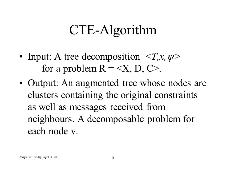Anagh Lal Tuesday, April 08, 2003 9 CTE-Algorithm Input: A tree decomposition for a problem R =. Output: An augmented tree whose nodes are clusters co