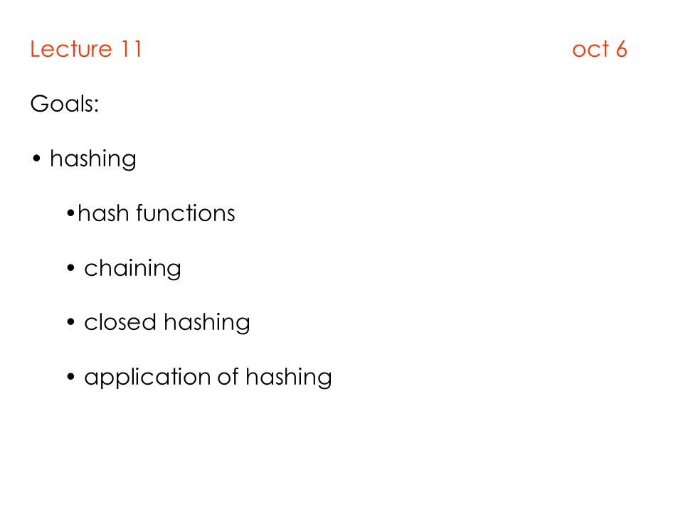 Lecture 11 oct 6 Goals: hashing hash functions chaining closed hashing application of hashing
