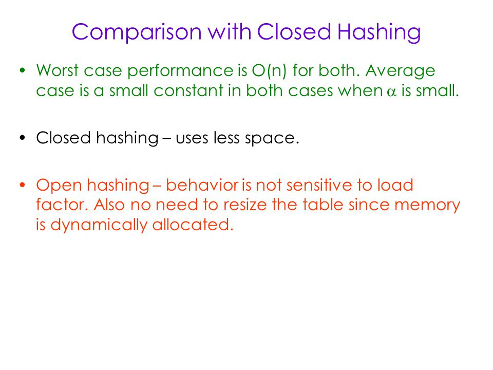 Comparison with Closed Hashing Worst case performance is O(n) for both.