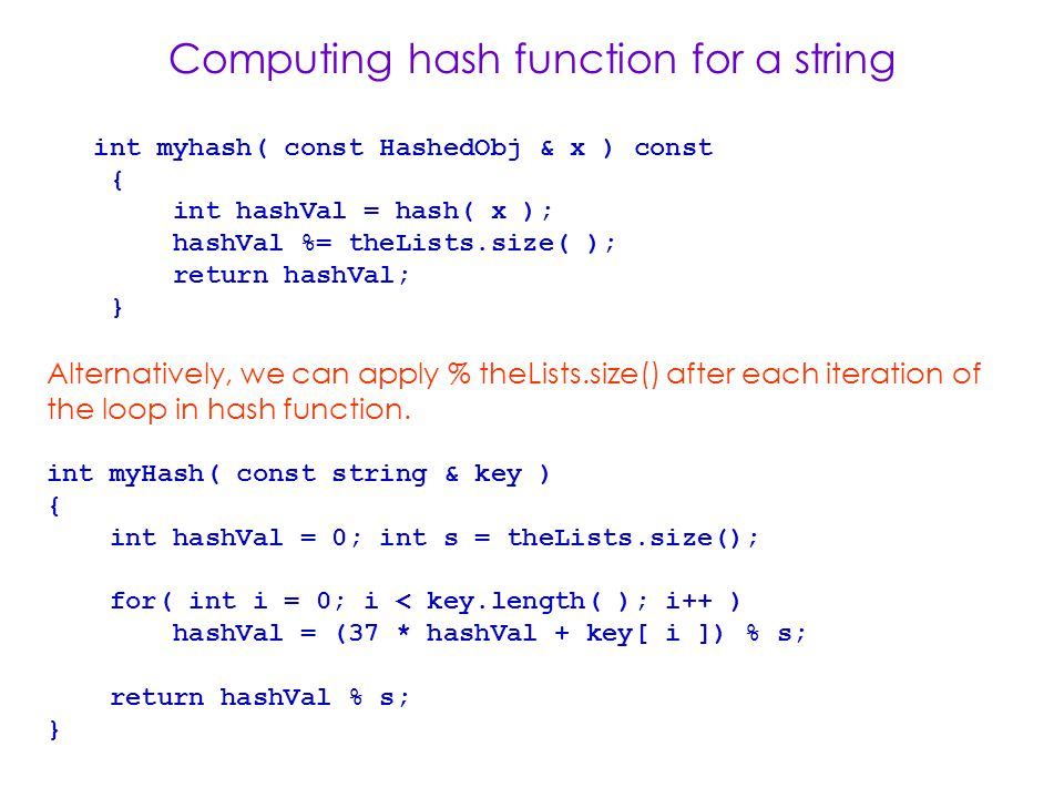 Computing hash function for a string int myhash( const HashedObj & x ) const { int hashVal = hash( x ); hashVal %= theLists.size( ); return hashVal; } Alternatively, we can apply % theLists.size() after each iteration of the loop in hash function.