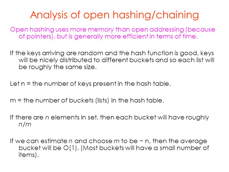 Analysis of open hashing/chaining Open hashing uses more memory than open addressing (because of pointers), but is generally more efficient in terms o