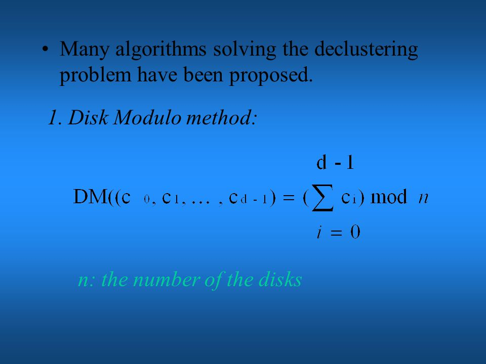 Buckets may be characterized by the its position in the d-dimension space: (c 0, c 1, …, c d-1 ) So, a decluster algorithm can be described as a mapping from the bucket characterization (c 0, c 1, …, c d-1 ) disk number.