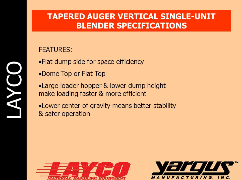 LAYCO TAPERED AUGER VERTICAL SINGLE-UNIT BLENDER SPECIFICATIONS FEATURES: Flat dump side for space efficiency Dome Top or Flat Top Large loader hopper & lower dump height make loading faster & more efficient Lower center of gravity means better stability & safer operation