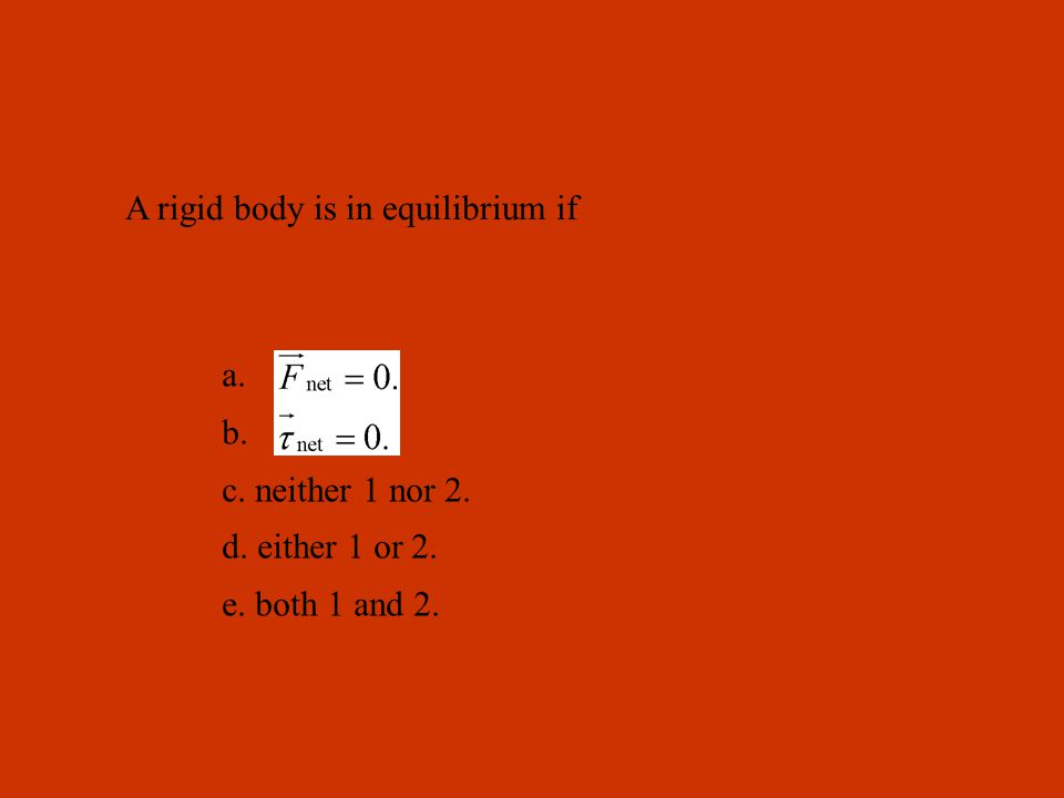 A rigid body is in equilibrium if a. b. c. neither 1 nor 2. d. either 1 or 2. e. both 1 and 2.