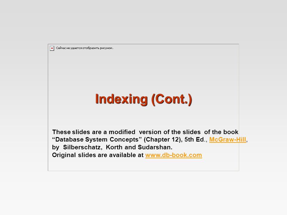 Indexing (Cont.) These slides are a modified version of the slides of the book Database System Concepts (Chapter 12), 5th Ed., McGraw-Hill,McGraw-Hill by Silberschatz, Korth and Sudarshan.
