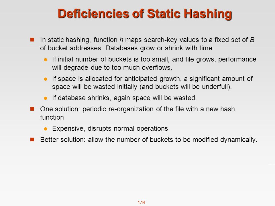 1.14 Deficiencies of Static Hashing In static hashing, function h maps search-key values to a fixed set of B of bucket addresses. Databases grow or sh