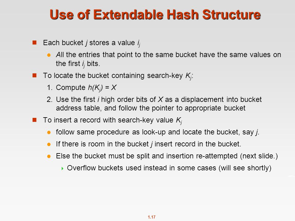 1.17 Use of Extendable Hash Structure Each bucket j stores a value i j All the entries that point to the same bucket have the same values on the first i j bits.