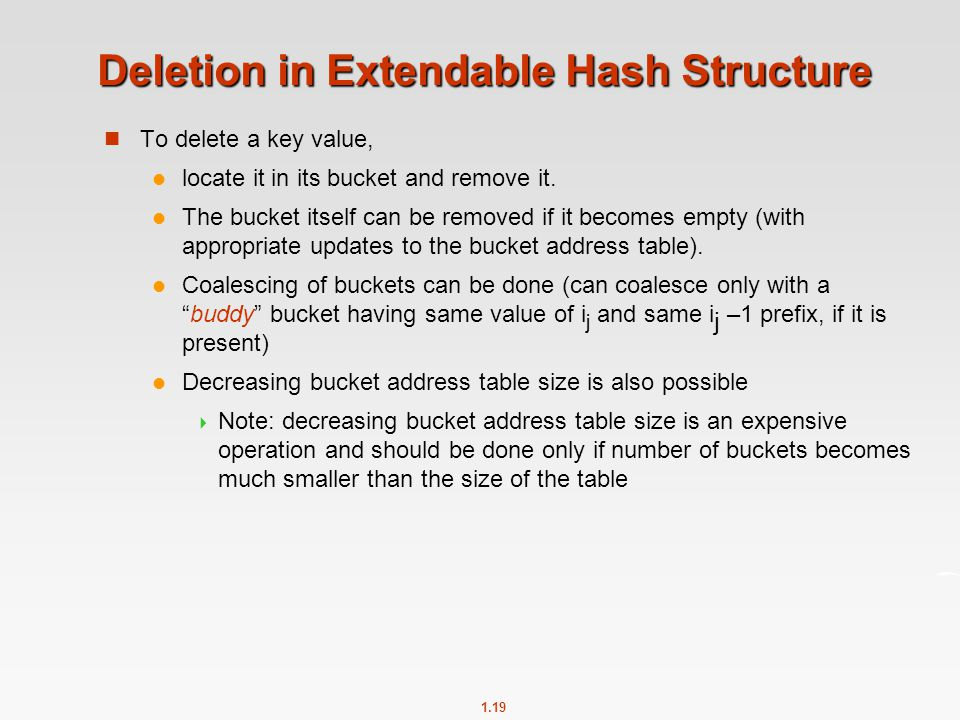 1.19 Deletion in Extendable Hash Structure To delete a key value, locate it in its bucket and remove it.