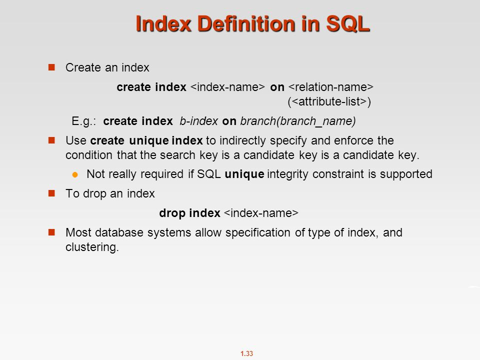 1.33 Index Definition in SQL Create an index create index on ( ) E.g.: create index b-index on branch(branch_name) Use create unique index to indirectly specify and enforce the condition that the search key is a candidate key is a candidate key.