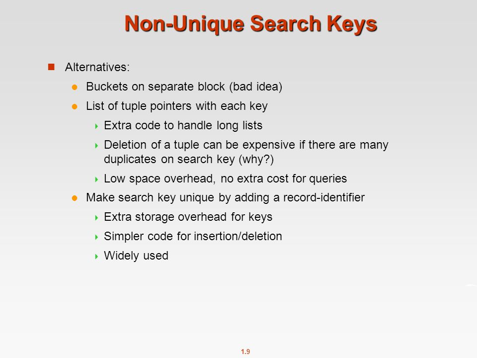 1.9 Non-Unique Search Keys Alternatives: Buckets on separate block (bad idea) List of tuple pointers with each key  Extra code to handle long lists  Deletion of a tuple can be expensive if there are many duplicates on search key (why )  Low space overhead, no extra cost for queries Make search key unique by adding a record-identifier  Extra storage overhead for keys  Simpler code for insertion/deletion  Widely used