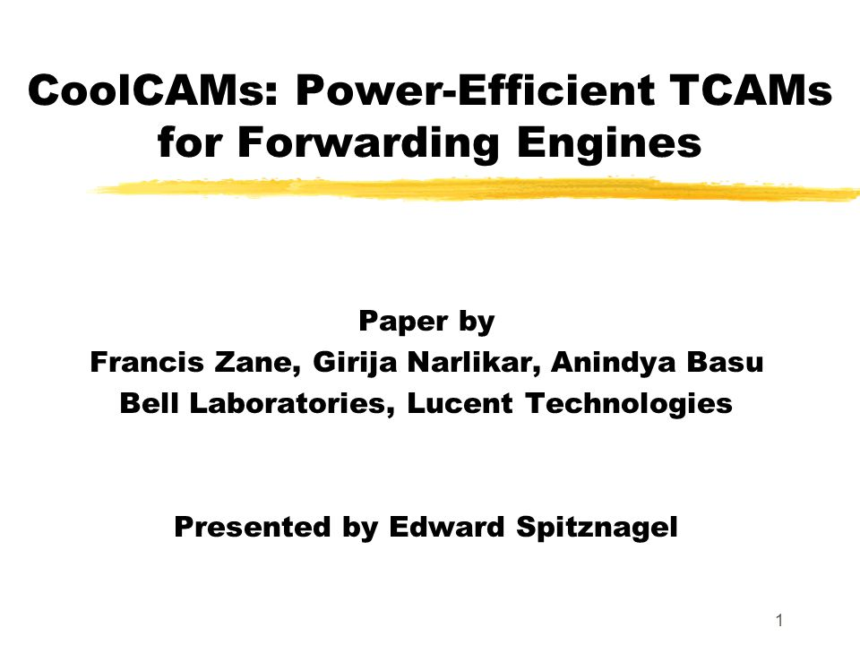 1 CoolCAMs: Power-Efficient TCAMs for Forwarding Engines Paper by Francis Zane, Girija Narlikar, Anindya Basu Bell Laboratories, Lucent Technologies P