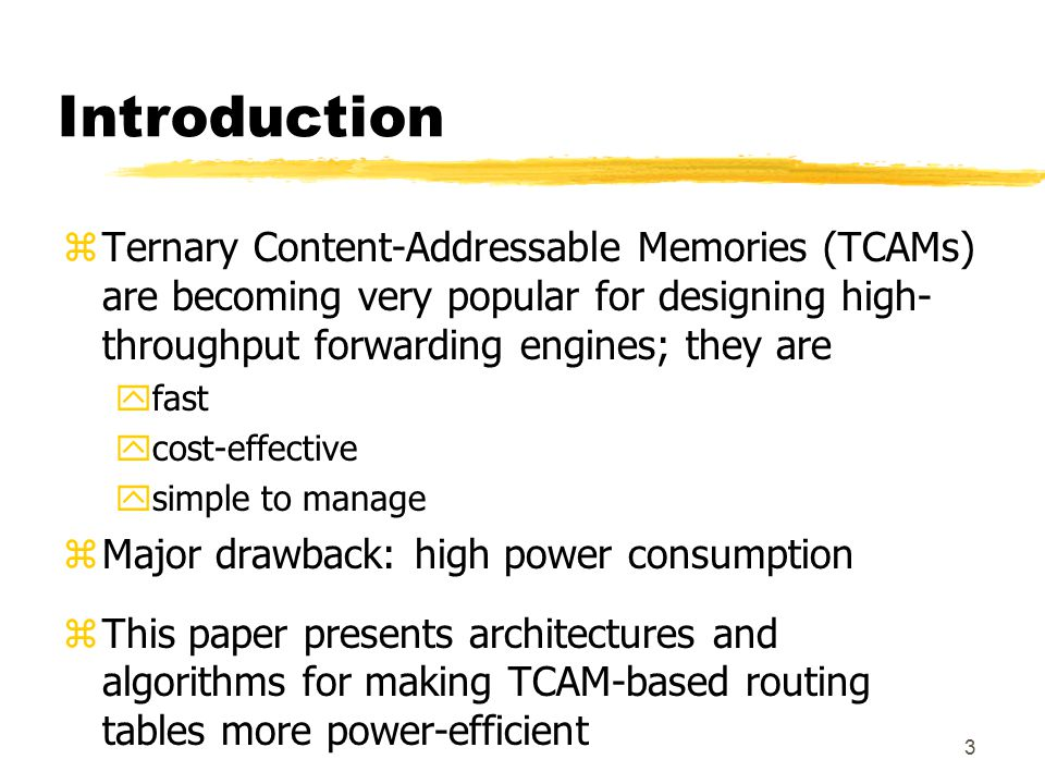 3 Introduction zTernary Content-Addressable Memories (TCAMs) are becoming very popular for designing high- throughput forwarding engines; they are yfa