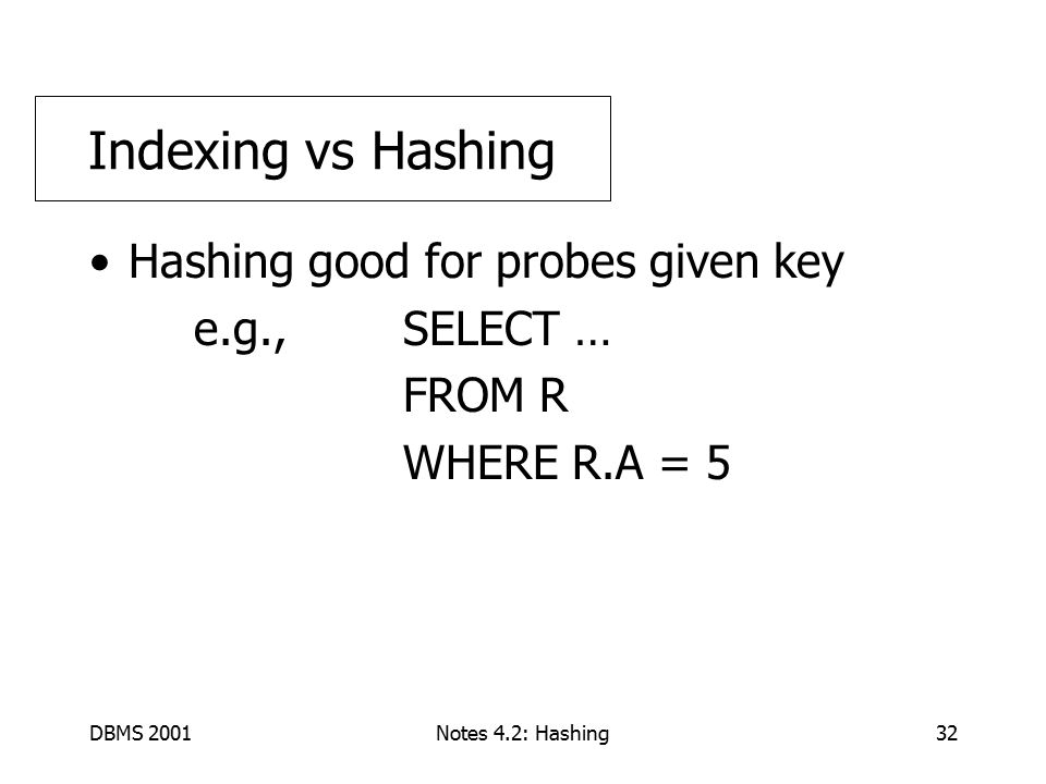 DBMS 2001Notes 4.2: Hashing32 Hashing good for probes given key e.g., SELECT … FROM R WHERE R.A = 5 Indexing vs Hashing