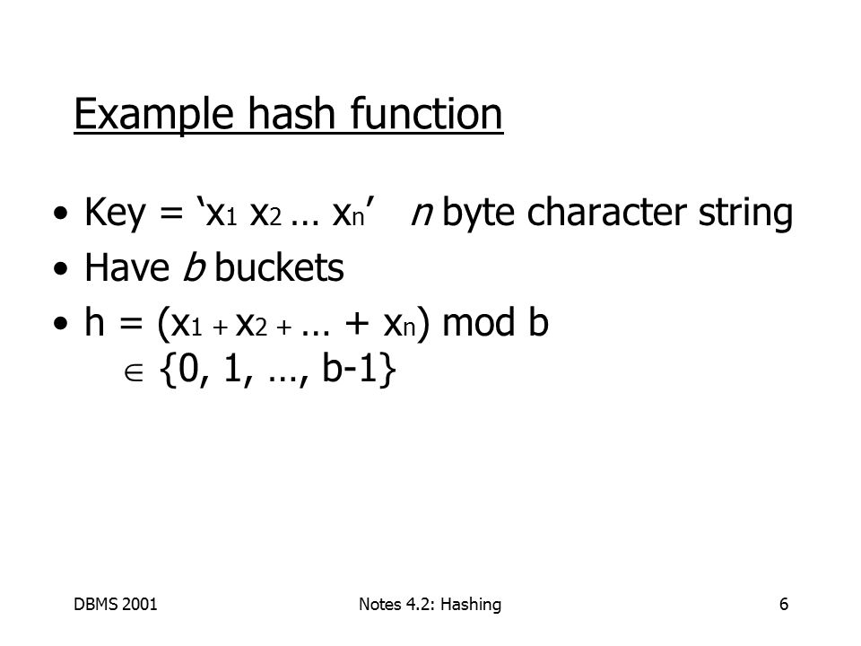 DBMS 2001Notes 4.2: Hashing6 Example hash function Key = 'x 1 x 2 … x n ' n byte character string Have b buckets h = (x 1 + x 2 + … + x n ) mod b  {0, 1, …, b-1}