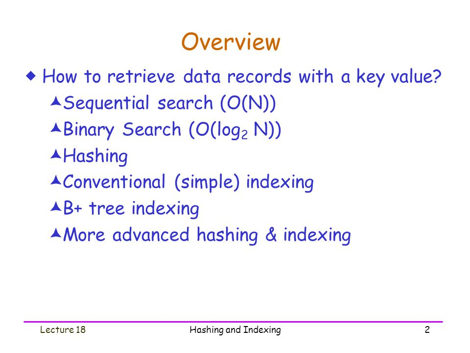 Lecture 18Hashing and Indexing23 Internal Nodes  The root must have k  2 pointers  Others must have k   P/2  pointers, where P is the order of the B+ tree  Must have k keys and k+1 pointers  Keys are sorted key >= a k …p0p0 a1a1 aiai pipi a i+1 pkpk ……akak a i <= key < a i+1 … key < a 1