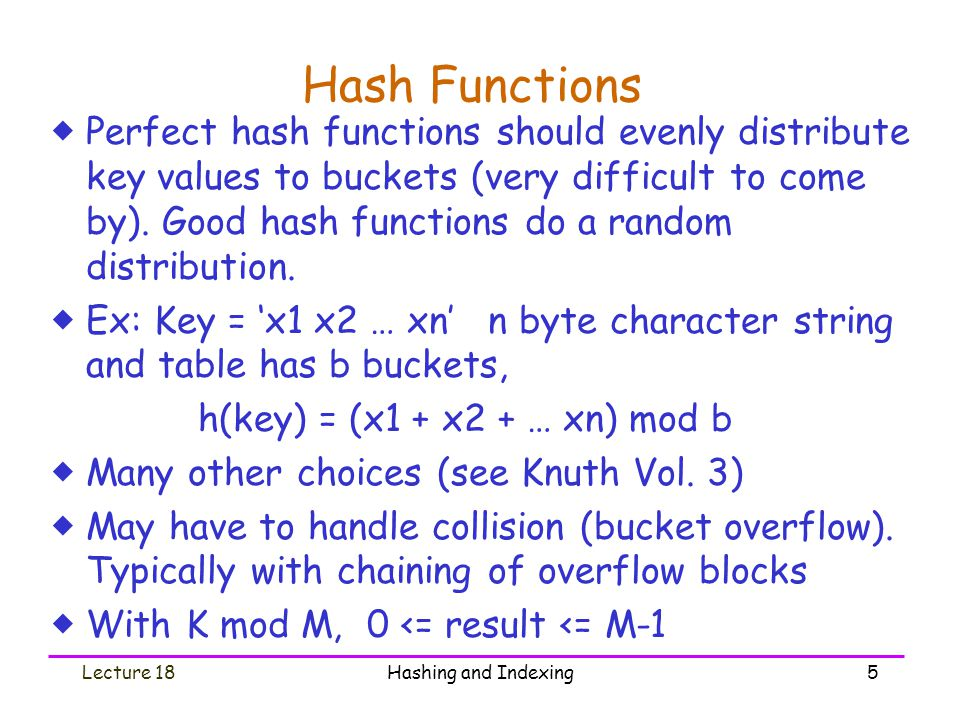 Lecture 18Hashing and Indexing6 Loading Factor  Loading Factor = # keys loaded / total # keys that fit  Try to keep loading factor between 50% & 80%  If < 50%, wasting space  If > 80%, overflows significant depends on how good hash function is & on # keys per bucket